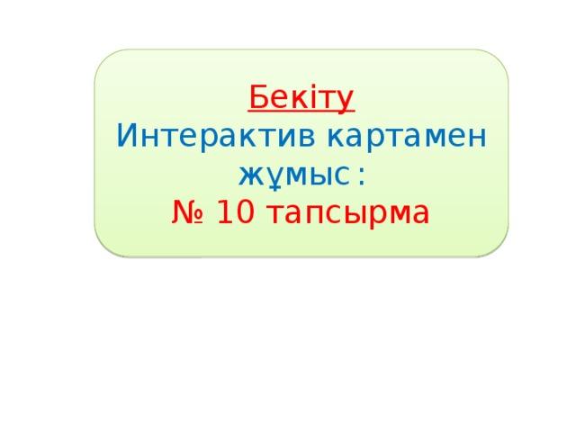 Бекіту Интерактив картамен жұмыс  : № 10 тапсырма