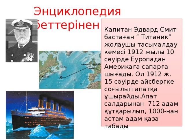 """Энциклопедия беттерінен Капитан Эдвард Смит бастаған """" Титаник"""" жолаушы тасымалдау кемесі 1912 жылы 10 сәуірде Еуропадан Америкаға сапарға шығады. Ол 1912 ж. 15 сәуірде айсбергке соғылып апатқа ұшырайды.Апат салдарынан 712 адам құтқарылып, 1000-нан астам адам қаза табады"""