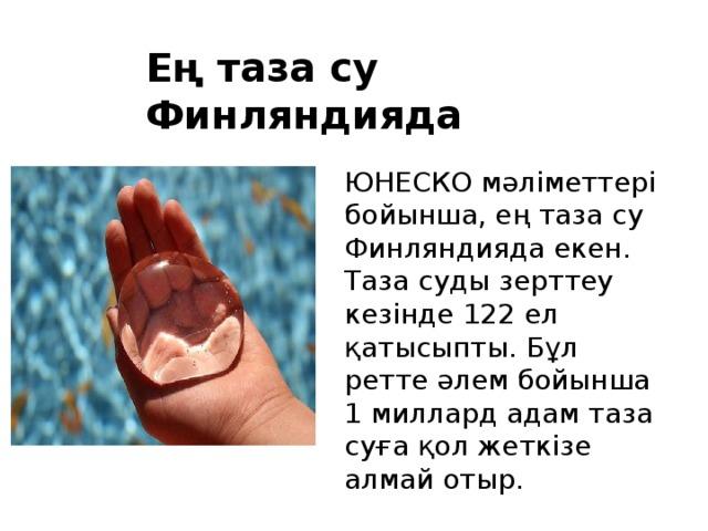 Ең таза су Финляндияда  ЮНЕСКО мәліметтері бойынша, ең таза су Финляндияда екен. Таза суды зерттеу кезінде 122 ел қатысыпты. Бұл ретте әлем бойынша 1 миллард адам таза суға қол жеткізе алмай отыр.