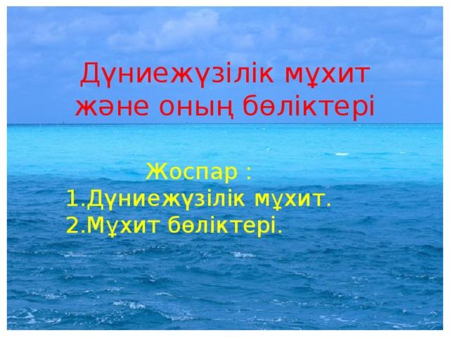 Дүниежүзілік мұхит және оның бөліктері Жоспар :