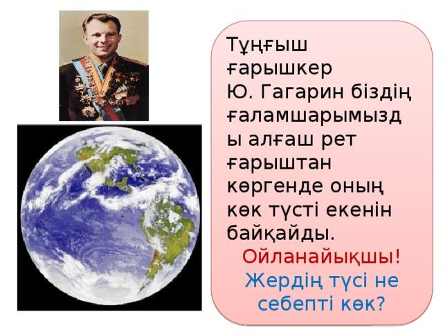 Тұңғыш ғарышкер Ю. Гагарин біздің ғаламшарымызды алғаш рет ғарыштан көргенде оның көк түсті екенін байқайды. Ойланайықшы! Жердің түсі не себепті көк?