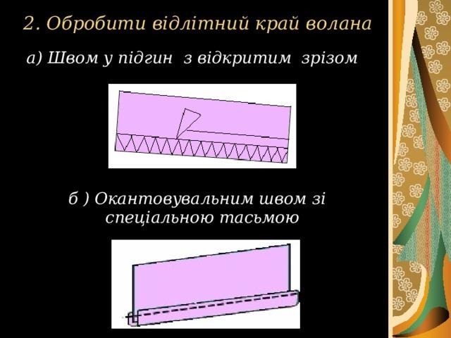 2. Обробити відлітний край волана а) Швом у підгин з відкритим зрізом  б ) Окантовувальним швом зі спеціальною тасьмою