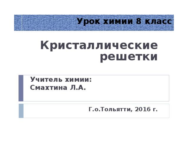 Урок химии 8 класс Кристаллические решетки  Учитель химии: Смахтина Л.А.   Г.о.Тольятти, 2016 г.