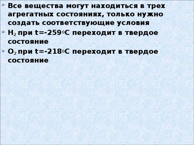 Все вещества могут находиться в трех агрегатных состояниях, только нужно создать соответствующие условия Н 2 при t =-259 0 С переходит в твердое состояние О 2 при t =-218 0 С переходит в твердое состояние