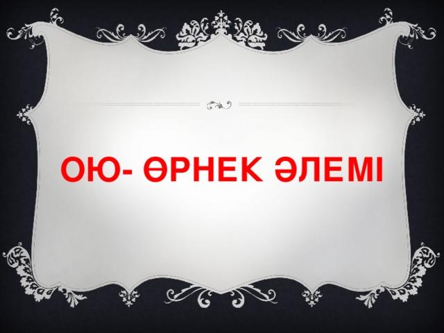 ОЮ- ӨРНЕК ӘЛЕМІ