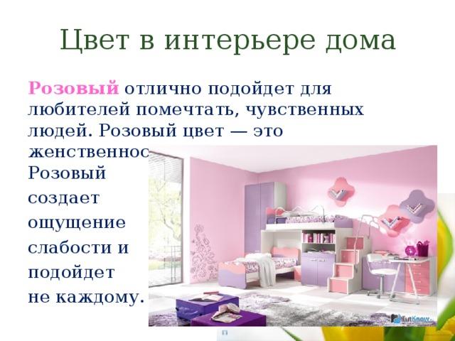 Цвет в интерьере дома Розовый отлично подойдет для любителей помечтать, чувственных людей. Розовый цвет — это женственность, мягкость и нежность. Розовый создает ощущение слабости и подойдет не каждому.