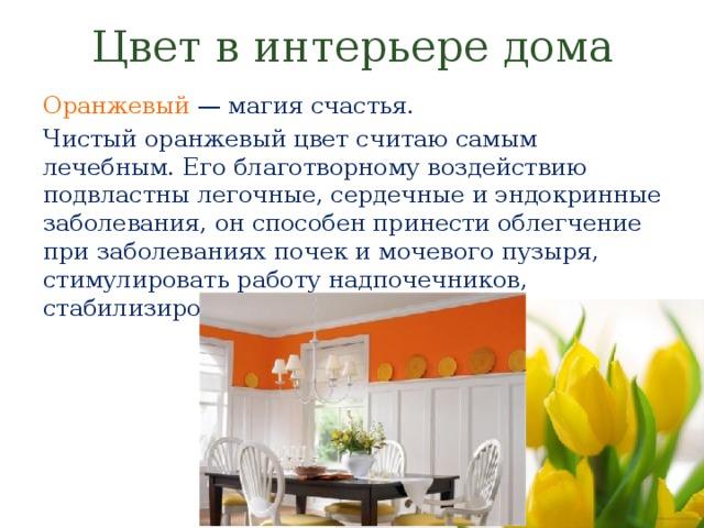 Цвет в интерьере дома Оранжевый — магия счастья. Чистый оранжевый цвет считаю самым лечебным. Его благотворному воздействию подвластны легочные, сердечные и эндокринные заболевания, он способен принести облегчение при заболеваниях почек и мочевого пузыря, стимулировать работу надпочечников, стабилизировать гормональный фон
