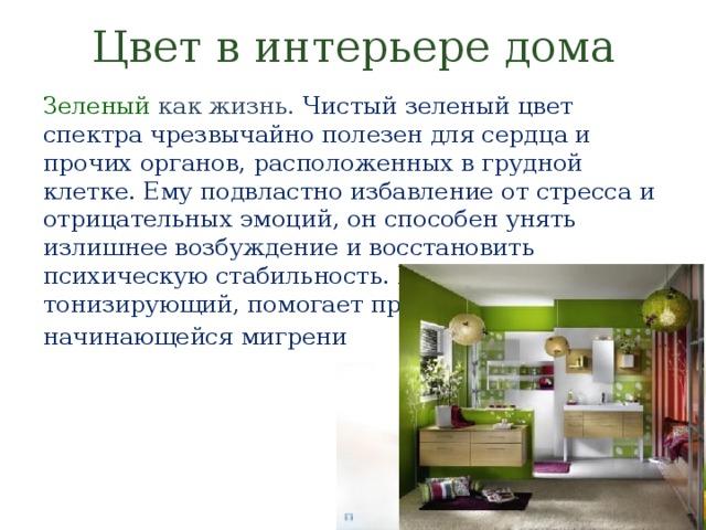 Цвет в интерьере дома Зеленый  как жизнь. Чистый зеленый цвет спектра чрезвычайно полезен для сердца и прочих органов, расположенных в грудной клетке. Ему подвластно избавление от стресса и отрицательных эмоций, он способен унять излишнее возбуждение и восстановить психическую стабильность. Великолепно тонизирующий, помогает при начинающейся мигрени