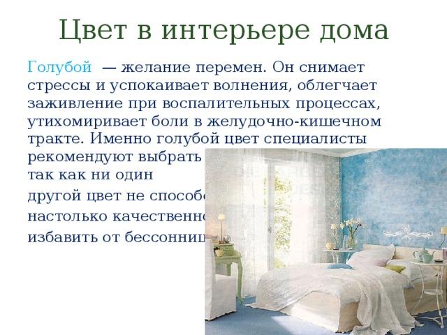 Цвет в интерьере дома Голубой  — желание перемен. Он снимает стрессы и успокаивает волнения, облегчает заживление при воспалительных процессах, утихомиривает боли в желудочно-кишечном тракте. Именно голубой цвет специалисты рекомендуют выбрать для оформления спален, так как ни один другой цвет не способен настолько качественно избавить отбессонницы.