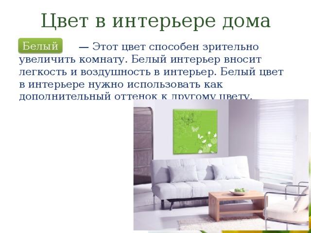 Цвет в интерьере дома Белый — Этот цвет способен зрительно увеличить комнату. Белый интерьер вносит легкость и воздушность в интерьер. Белый цвет в интерьере нужно использовать как дополнительный оттенок к другому цвету.