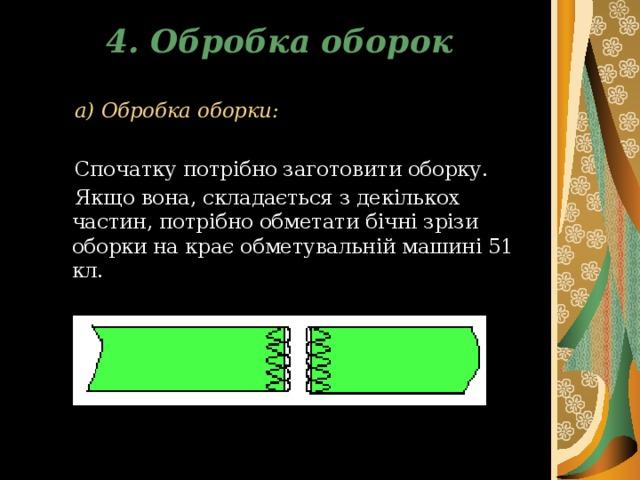4. Обробка оборок  а) Обробка оборки:   Спочатку потрібно заготовити оборку.  Якщо  вона, складається з декількох частин,  потрібно обметати бічні зрізи оборки на крає обметувальній машині 51 кл.