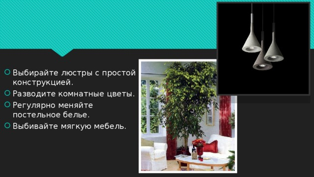 Выбирайте люстры с простой конструкцией. Разводите комнатные цветы. Регулярно меняйте постельное белье. Выбивайте мягкую мебель.