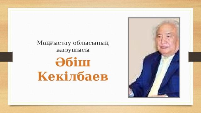 Маңғыстау облысының жазушысы Әбіш Кекілбаев