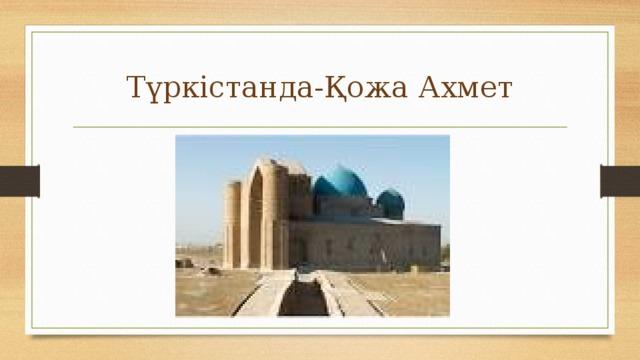 Түркістанда-Қожа Ахмет