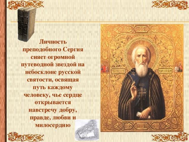 Личность преподобного Сергия сияет огромной путеводной звездой на небосклоне русской святости, освящая путь каждому человеку, чье сердце открывается навстречу добру, правде, любви и милосердию