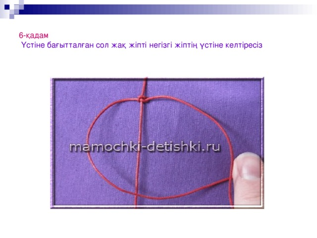 6-қадам   Үстіне бағытталған сол жақ жіпті негізгі жіптің үстіне келтіресіз
