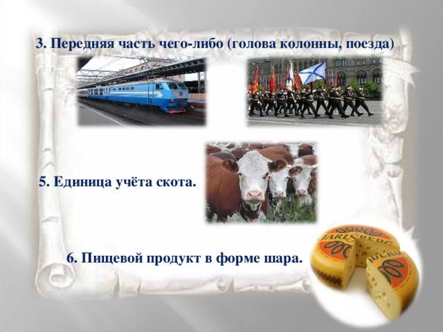 3. Передняя часть чего-либо (голова колонны, поезда) 5. Единица учёта скота. 6. Пищевой продукт в форме шара.