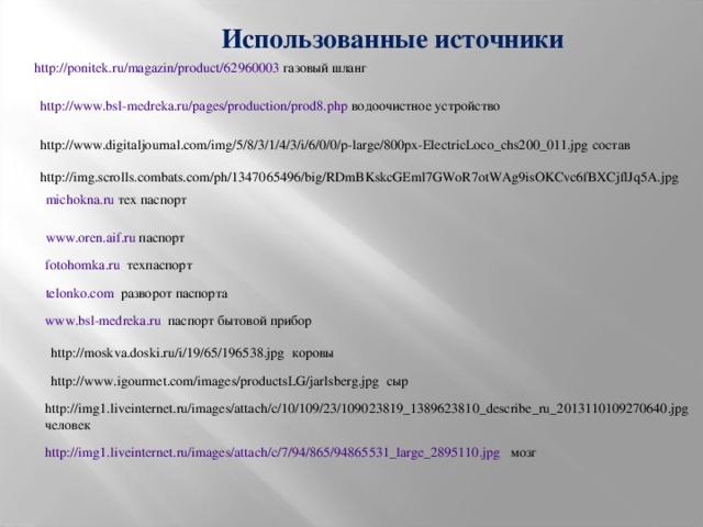 Использованные источники http://ponitek.ru/magazin/product/62960003 газовый шланг http://www.bsl-medreka.ru/pages/production/prod8.php водоочистное устройство http://www.digitaljournal.com/img/5/8/3/1/4/3/i/6/0/0/p-large/800px-ElectricLoco_chs200_011.jpg состав http://img.scrolls.combats.com/ph/1347065496/big/RDmBKskcGEml7GWoR7otWAg9isOKCvc6fBXCjflJq5A.jpg michokna.ru тех паспорт www.oren.aif.ru паспорт fotohomka.ru техпаспорт telonko.com разворот паспорта www.bsl-medreka.ru паспорт бытовой прибор http://moskva.doski.ru/i/19/65/196538.jpg коровы http://www.igourmet.com/images/productsLG/jarlsberg.jpg сыр http://img1.liveinternet.ru/images/attach/c/10/109/23/109023819_1389623810_describe_ru_2013110109270640.jpg человек http://img1.liveinternet.ru/images/attach/c/7/94/865/94865531_large_2895110.jpg мозг