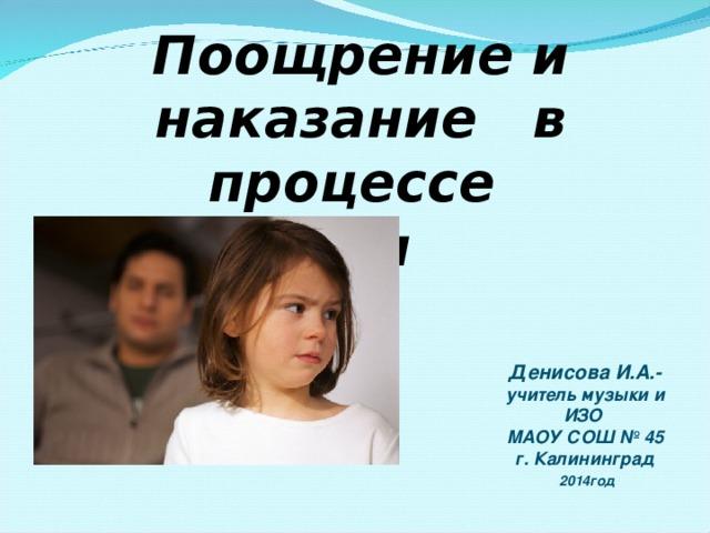Поощрение и наказание в процессе воспитания ребенка  Денисова И.А.- учитель музыки и ИЗО МАОУ СОШ № 45 г. Калининград  2014год