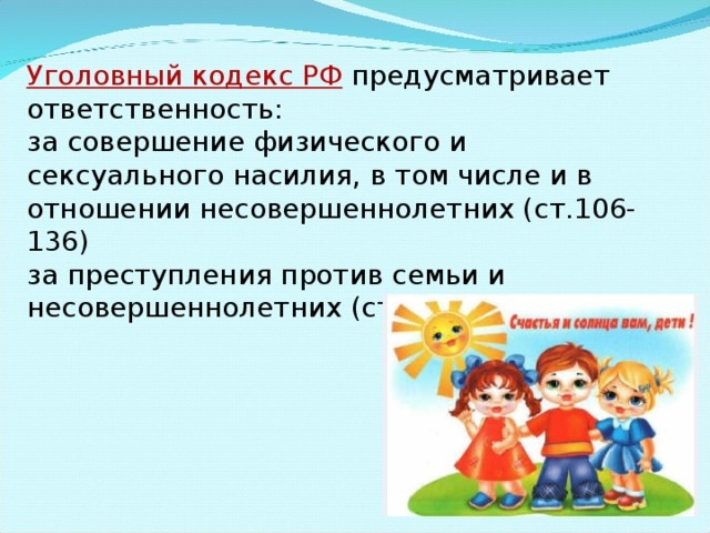 Уголовный кодекс РФ  предусматривает ответственность: за совершение физического и сексуального насилия, в том числе и в отношении несовершеннолетних (ст.106-136) за преступления против семьи и несовершеннолетних (ст.150-157)