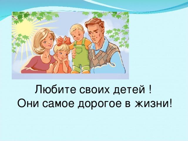 Любите своих детей ! Они самое дорогое в жизни!
