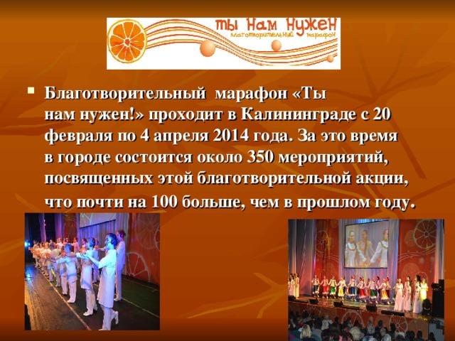 Благотворительный марафон «Ты намнужен!» проходит вКалининграде с20 февраля по4 апреля 2014 года. Заэтовремя вгороде состоится около 350 мероприятий, посвященных этой благотворительной акции, чтопочти на100 больше, чемвпрошлом году .