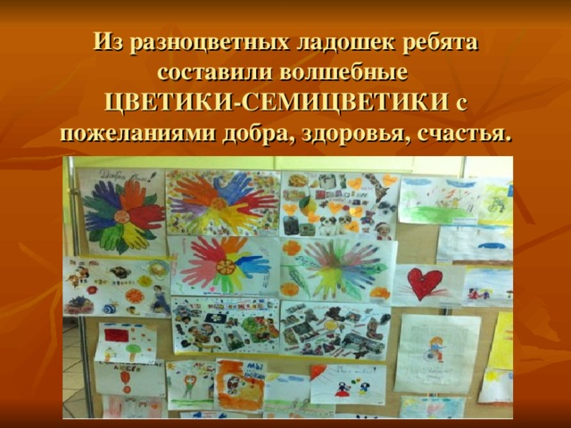 Из разноцветных ладошек ребята составили волшебные  ЦВЕТИКИ-СЕМИЦВЕТИКИ с пожеланиями добра, здоровья, счастья.