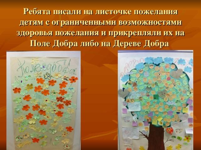 Ребята писали на листочке пожелания детям с ограниченными возможностями здоровья пожелания и прикрепляли их на Поле Добра либо на Дереве Добра