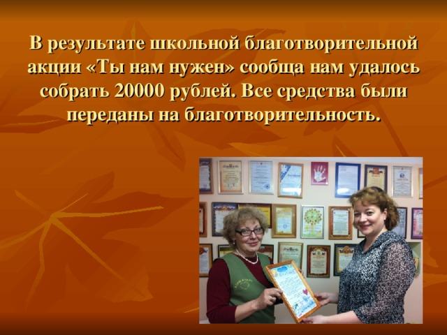 В результате школьной благотворительной акции «Ты нам нужен» сообща нам удалось собрать 20000 рублей. Все средства были переданы на благотворительность.