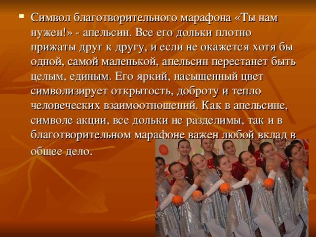 Символ благотворительного марафона «Ты нам нужен!» - апельсин. Все его дольки плотно прижаты друг к другу, и если не окажется хотя бы одной, самой маленькой, апельсин перестанет быть целым, единым. Его яркий, насыщенный цвет символизирует открытость, доброту и тепло человеческих взаимоотношений. Как в апельсине, символе акции, все дольки не разделимы, так и в благотворительном марафоне важен любой вклад в общее дело .