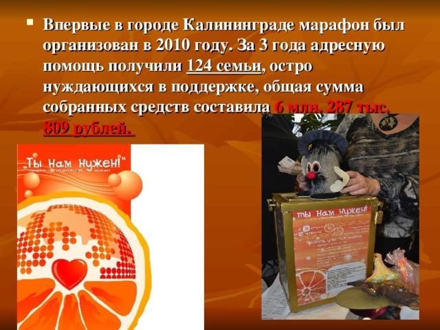 Впервые в городе Калининграде марафон был организован в 2010 году. За 3 года адресную помощь получили 124 семьи , остро нуждающихся в поддержке, общая сумма собранных средств составила 6 млн. 287 тыс. 809 рублей.