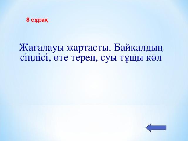 8 с ұрақ  Жағалауы жартасты, Байкалдың сіңлісі, өте терең, суы тұщы көл