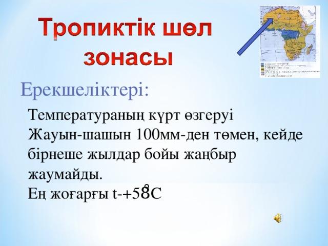 Ерекшеліктері: Температураның күрт өзгеруі Жауын-шашын 100мм-ден төмен, кейде бірнеше жылдар бойы жаңбыр жаумайды. Ең жоғарғы t -+58̊С
