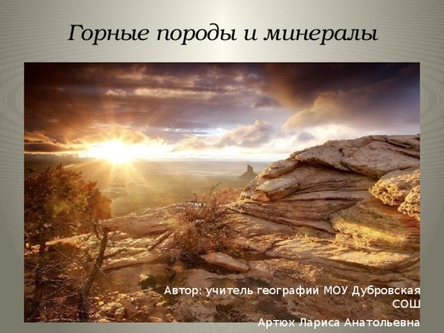 Горные породы и минералы Автор: учитель географии МОУ Дубровская СОШ Артюх Лариса Анатольевна