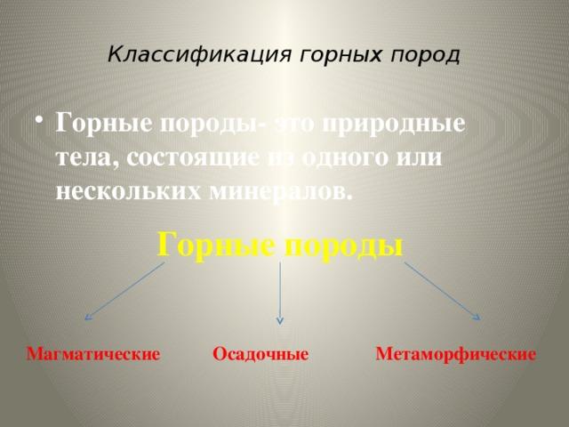 Классификация горных пород Горные породы- это природные тела, состоящие из одного или нескольких минералов. Горные породы  Магматические Осадочные Метаморфические