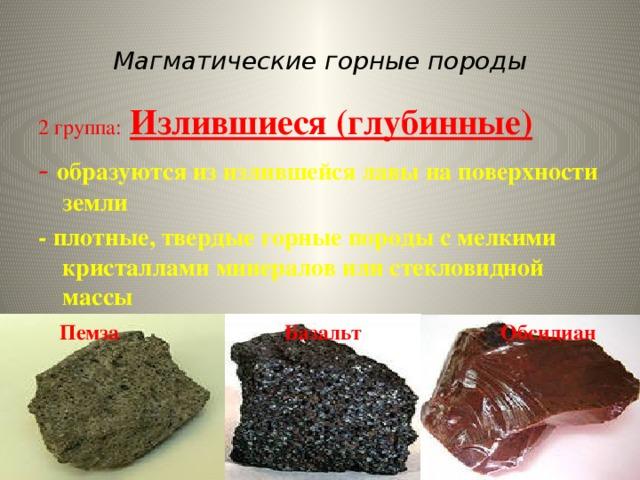 Магматические горные породы 2 группа:  Излившиеся (глубинные) - образуются из излившейся лавы на поверхности земли - плотные, твердые горные породы с мелкими кристаллами минералов или стекловидной массы  Пемза Базальт Обсидиан