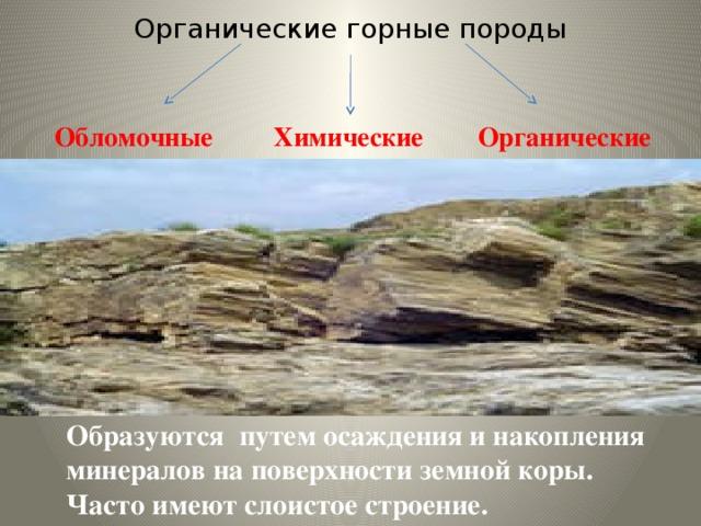 Органические горные породы  Обломочные Химические Органические  Образуются путем осаждения и накопления минералов на поверхности земной коры. Часто имеют слоистое строение.