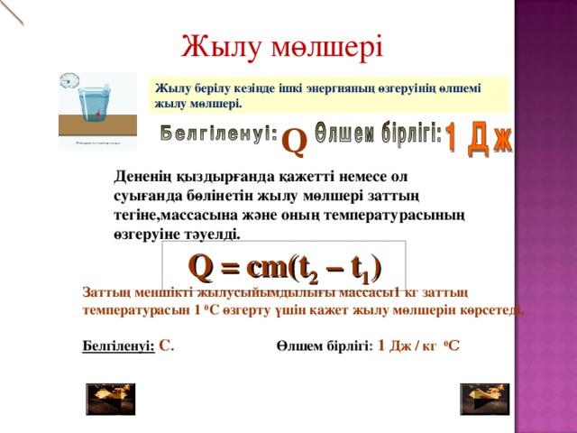 Жылу мөлшері             Жылу берілу кезінде ішкі энергияның өзгеруінің өлшемі жылу мөлшері. Q Дененің қыздырғанда қажетті немесе ол суығанда бөлінетін жылу мөлшері заттың тегіне,массасына және оның температурасының өзгеруіне тәуелді. Российская газета Q = cm(t 2 – t 1 ) Заттың меншікті жылусыйымдылығы массасы1кг заттың температурасын  1 0 С өзгерту үшін қажет жылу мөлшерін көрсетеді.  Белгіленуі:  С . Өлшем бірлігі : 1 Дж / кг 0 С