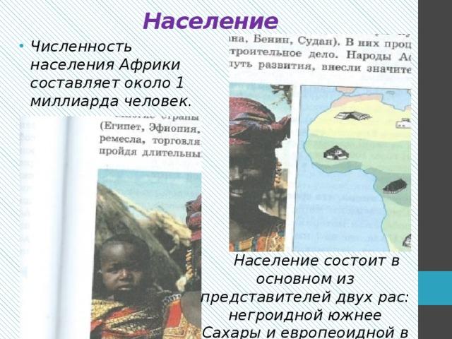 Население Численность населения Африки составляет около 1 миллиарда человек.        Население состоит в основном из представителей двух рас: негроидной южнее Сахары и европеоидной в Северной Африке .