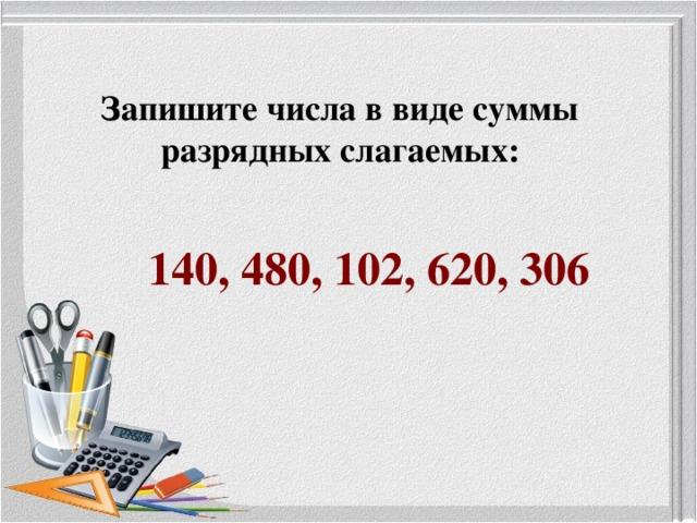 Запишите числа в виде суммы разрядных слагаемых: 140, 480, 102, 620, 306