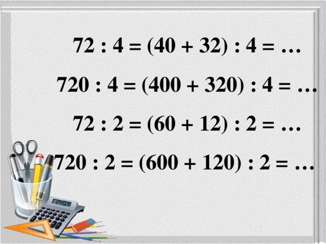72 : 4 = (40 + 32) : 4 = …  720 : 4 = (400 + 320) : 4 = …  72 : 2 = (60 + 12) : 2 = …  720 : 2 = (600 + 120) : 2 = …