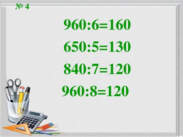 № 4 960:6=160 650:5=130 840:7=120 960:8=120