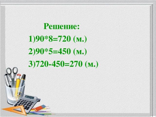 Решение: 90*8=720 (м.) 90*5=450 (м.) 720-450=270 (м.)