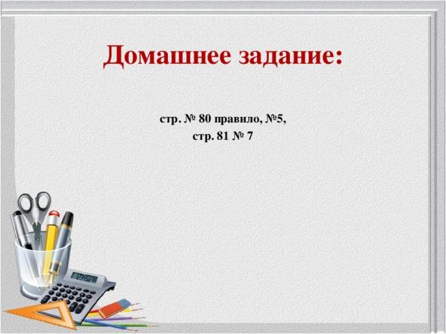 Домашнее задание: стр. № 80 правило, №5, стр. 81 № 7