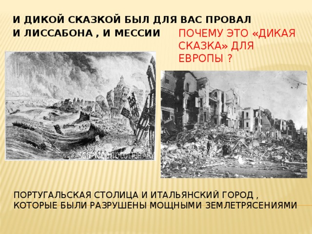 И дикой сказкой был для вас провал И лиссабона , и мессии Почему это «дикая сказка» для европы ? Португальская столица и итальянский город , которые были разрушены мощными землетрясениями