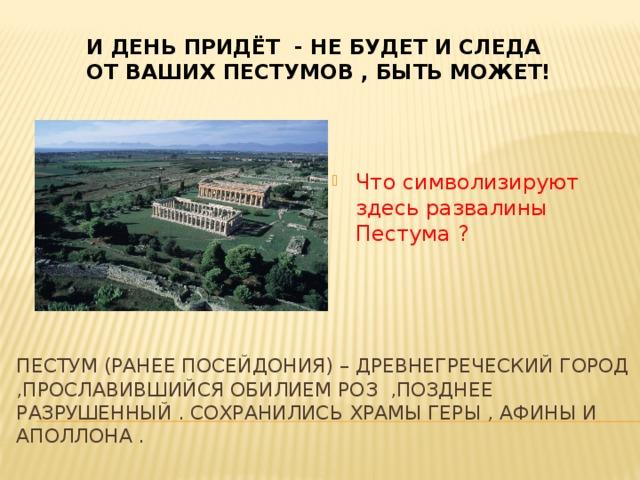 И день придёт - не будет и следа  от ваших пестумов , быть может! Что символизируют здесь развалины Пестума ? Пестум (ранее Посейдония) – древнегреческий город ,прославившийся обилием роз ,позднее разрушенный . Сохранились храмы геры , афины и Аполлона .