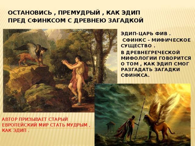 Остановись , Премудрый , как Эдип Пред сфинксом с древнею загадкой Эдип-царь фив .  сфинкс – мифическое существо . В древнегреческой мифологии говорится о том , Как эдип смог разгадать загадки сфинкса. Автор призывает старый европейский мир стать мудрым , как эдип .