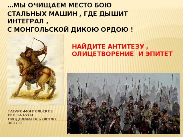 … мы Очищаем место бою Стальных машин , где дышит интеграл , С монгольской дикою ордою ! Найдите антитезу , олицетворение и эпитет Татаро-монгольское иго на руси продолжалось около 300 лет