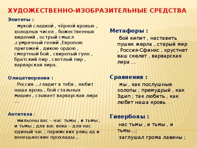 Художественно-изобразительные средства Эпитеты :  мукой сладкой , чёрной кровью , холодных чисел , божественных видений , острый смысл ,сумрачный гений ,Европою пригожей , дикою ордою , смертный бой , свирепый гунн , братский пир , светлый пир , варварская лира. Олицетворения :  Россия …глядит в тебя , любит наша кровь , бой стальных машин , сзывает варварская лира … Антитеза :  мильоны вас – нас тьмы , и тьмы , и тьмы ; для вас века – для нас единый час ; парижских улиц ад и венецьянские прохлады… Метафоры :  бой кипит , наставить пушек жерла , старый мир , Россия-Сфинкс , хрустнет ваш скелет , варварская лира … Сравнения :  мы , как послушные холопы ; премудрый , как Эдип ; так любить , как любит наша кровь … Гиперболы :  нас тьмы , и тьмы , и тьмы…;  заглушал грома лавины ;