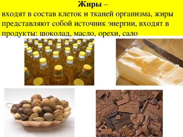 Жиры –  входят в состав клеток и тканей организма, жиры представляют собой источник энергии, входят в продукты: шоколад, масло, орехи, сало